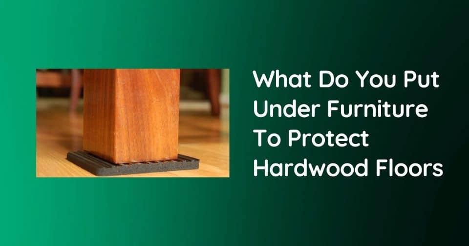 What Do You Put Under Furniture To Protect Hardwood Floors