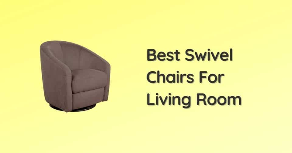 6 Best Swivel Chairs For Living Room